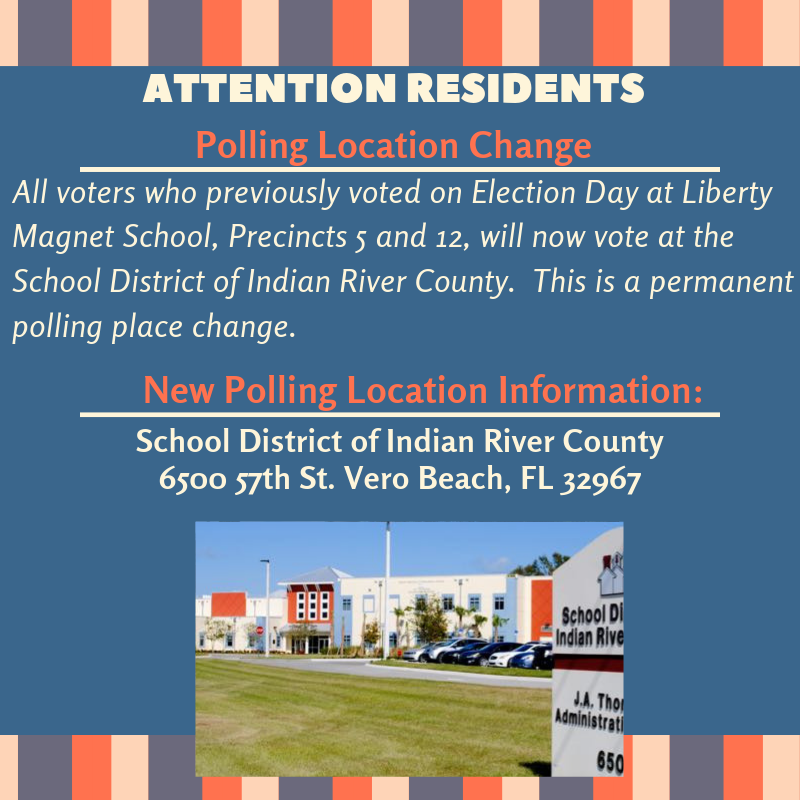 Attention Residents: Polling Location Change. All voters who previously voted on Election Day at Liberty Magnet School, Precincts 5 and 12, will now vote at the School District of Indian River County. This is a permanent polling place change. New Polling Location Information: School District of Indian River County 6500 57th St. Vero Beach, FL 32967