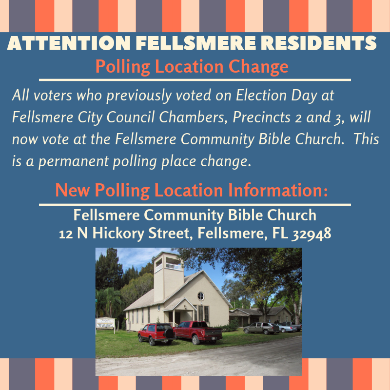 Attention Fellsmere Residents: Polling Location Change. All voters who previously voted on Election Day at Fellsmere City Council Chambers, Precincts 2 and 3, will now vote at the Fellsmere Community Bible Church. This is a permanent polling place change. New Polling Location Information. Fellsmere Community Bible Church 12 North Hickory Street Fellsmere, FL 32948.